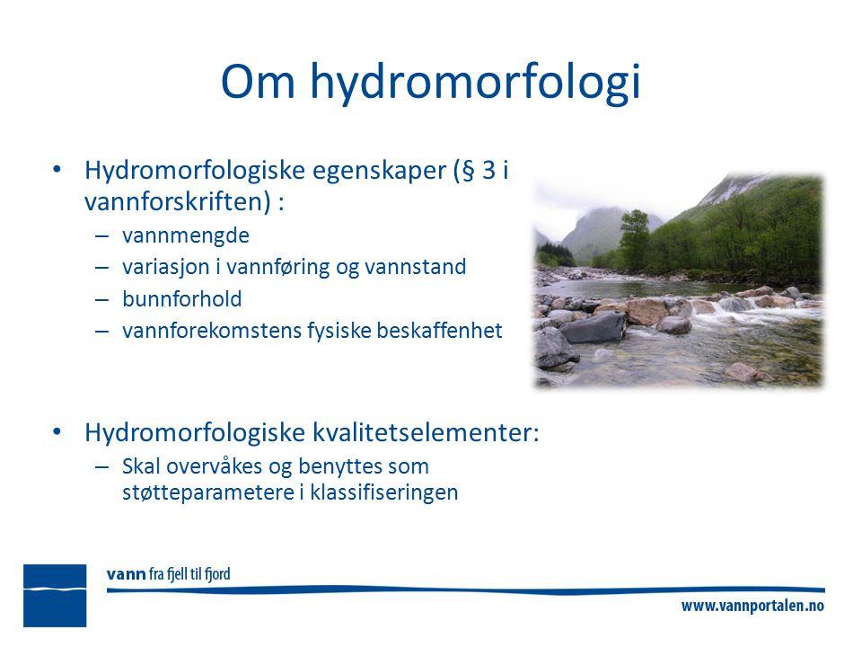 Om hydromorfologi Hydromorfologiske egenskaper (§ 3 i vannforskriften) : – vannmengde – variasjon i vannføring og vannstand – bunnforhold – vannforekomstens fysiske beskaffenhet Hydromorfologiske kvalitetselementer: – Skal overvåkes og benyttes som støtteparametere i klassifiseringen