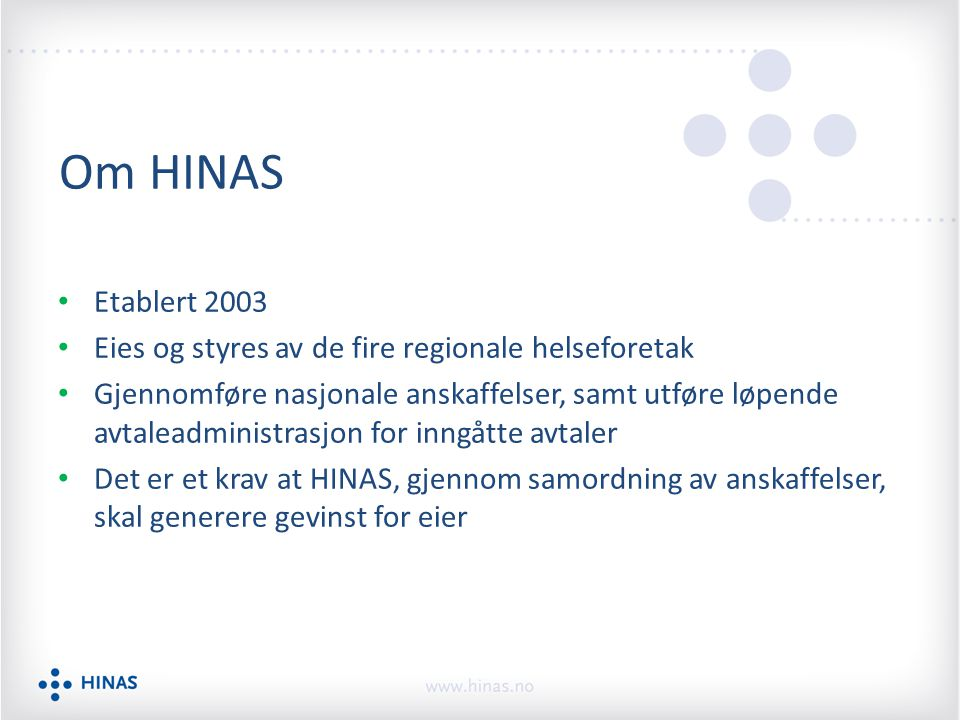 Om HINAS Etablert 2003 Eies og styres av de fire regionale helseforetak Gjennomføre nasjonale anskaffelser, samt utføre løpende avtaleadministrasjon for inngåtte avtaler Det er et krav at HINAS, gjennom samordning av anskaffelser, skal generere gevinst for eier