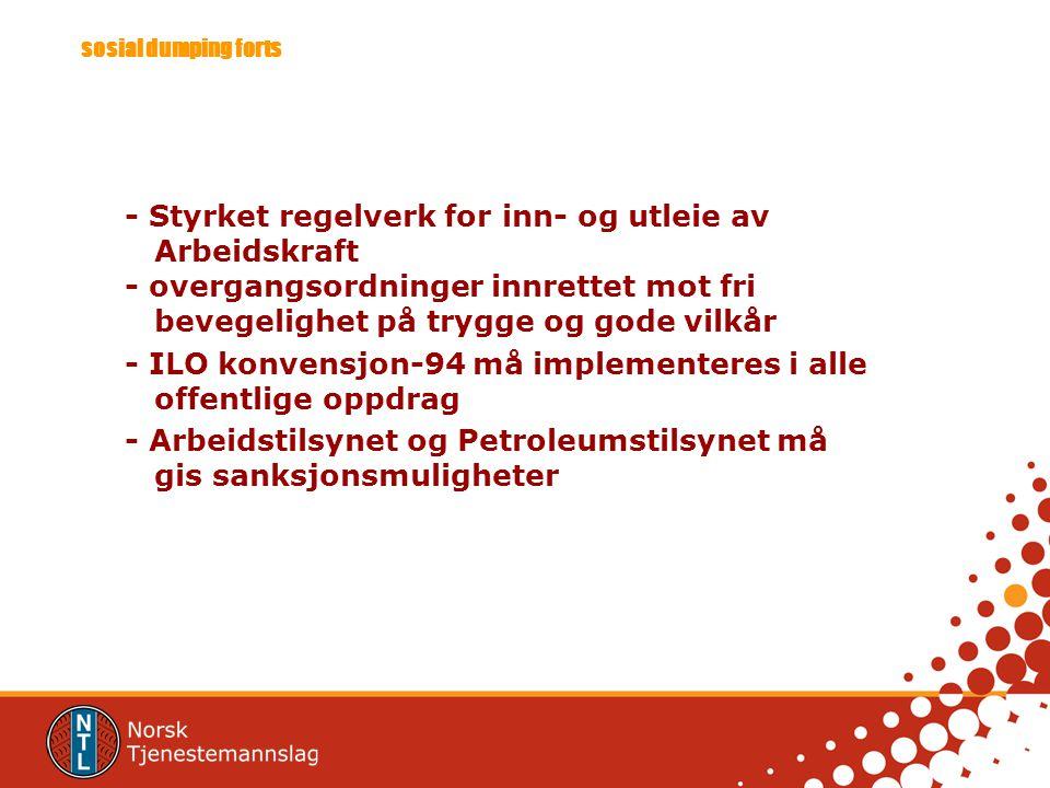 sosial dumping forts - Styrket regelverk for inn- og utleie av Arbeidskraft - overgangsordninger innrettet mot fri bevegelighet på trygge og gode vilkår - ILO konvensjon-94 må implementeres i alle offentlige oppdrag - Arbeidstilsynet og Petroleumstilsynet må gis sanksjonsmuligheter