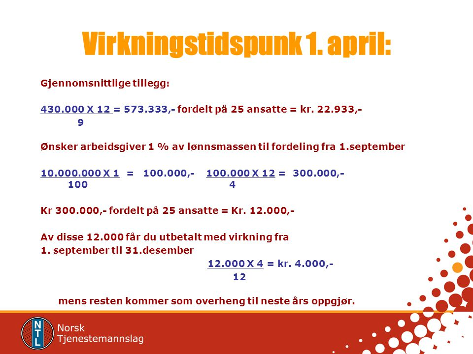 Virkningstidspunk 1. april: Gjennomsnittlige tillegg: 430.000 X 12 = 573.333,- fordelt på 25 ansatte = kr. 22.933,- 9 Ønsker arbeidsgiver 1 % av lønns
