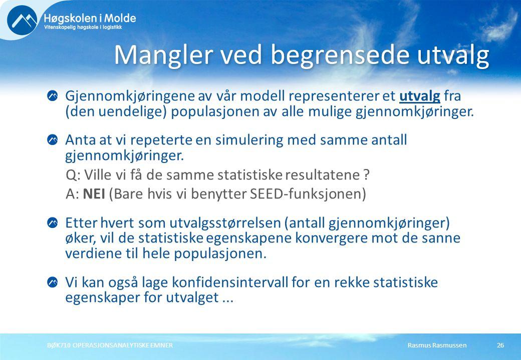 Rasmus Rasmussen BØK710 OPERASJONSANALYTISKE EMNER 26 Gjennomkjøringene av vår modell representerer et utvalg fra (den uendelige) populasjonen av alle mulige gjennomkjøringer.