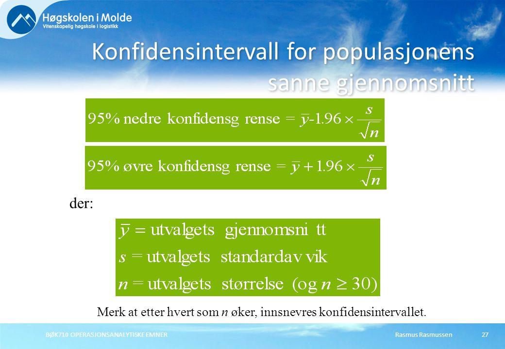 Rasmus Rasmussen BØK710 OPERASJONSANALYTISKE EMNER 27 Konfidensintervall for populasjonens sanne gjennomsnitt der: Merk at etter hvert som n øker, innsnevres konfidensintervallet.