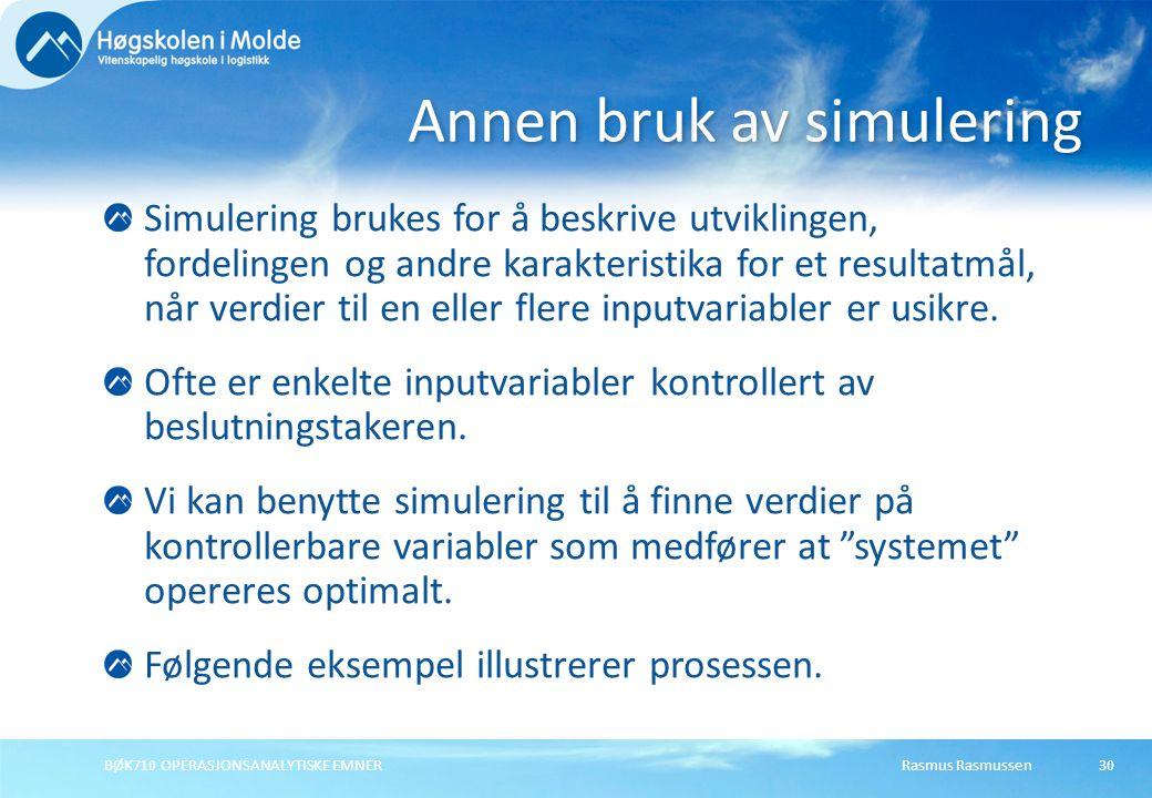 Rasmus Rasmussen BØK710 OPERASJONSANALYTISKE EMNER 30 Simulering brukes for å beskrive utviklingen, fordelingen og andre karakteristika for et resultatmål, når verdier til en eller flere inputvariabler er usikre.