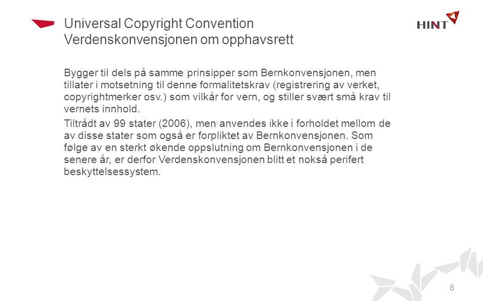 Universal Copyright Convention Verdenskonvensjonen om opphavsrett Bygger til dels på samme prinsipper som Bernkonvensjonen, men tillater i motsetning til denne formalitetskrav (registrering av verket, copyrightmerker osv.) som vilkår for vern, og stiller svært små krav til vernets innhold.