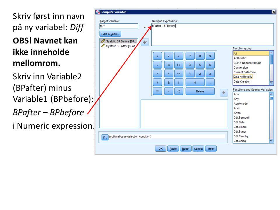 Skriv først inn navn på ny variabel: Diff OBS! Navnet kan ikke inneholde mellomrom. Skriv inn Variable2 (BPafter) minus Variable1 (BPbefore): BPafter
