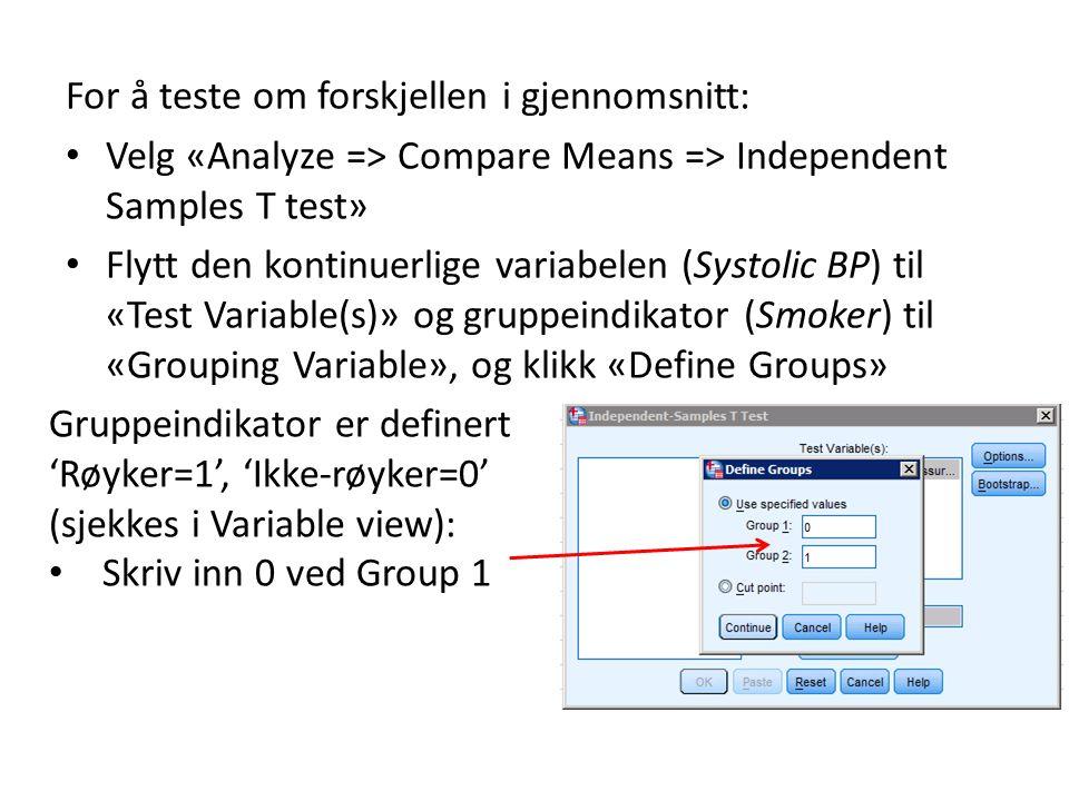 For å teste om forskjellen i gjennomsnitt: Velg «Analyze => Compare Means => Independent Samples T test» Flytt den kontinuerlige variabelen (Systolic BP) til «Test Variable(s)» og gruppeindikator (Smoker) til «Grouping Variable», og klikk «Define Groups» Gruppeindikator er definert 'Røyker=1', 'Ikke-røyker=0' (sjekkes i Variable view): Skriv inn 0 ved Group 1