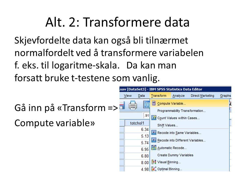 Alt. 2: Transformere data Skjevfordelte data kan også bli tilnærmet normalfordelt ved å transformere variabelen f. eks. til logaritme-skala. Da kan ma