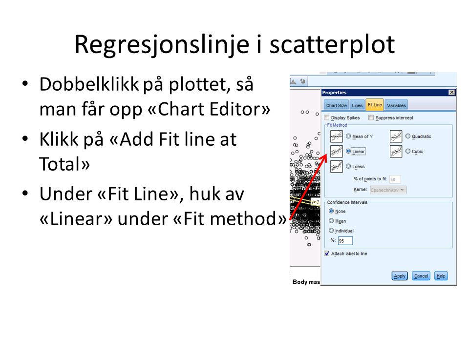 Regresjonslinje i scatterplot Dobbelklikk på plottet, så man får opp «Chart Editor» Klikk på «Add Fit line at Total» Under «Fit Line», huk av «Linear»