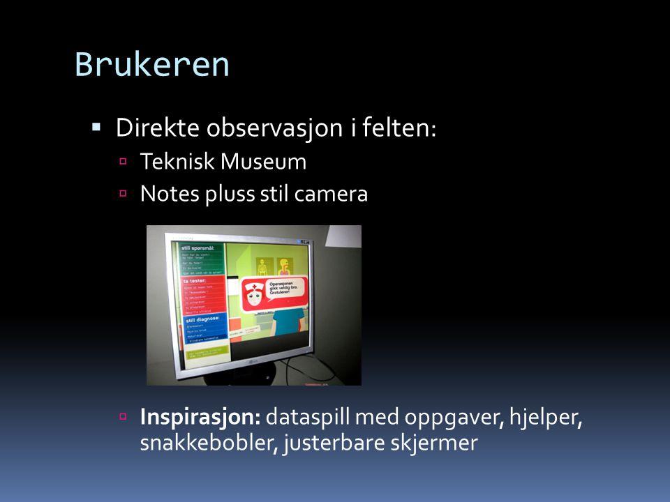 Brukeren  Direkte observasjon i felten:  Teknisk Museum  Notes pluss stil camera  Inspirasjon: dataspill med oppgaver, hjelper, snakkebobler, justerbare skjermer
