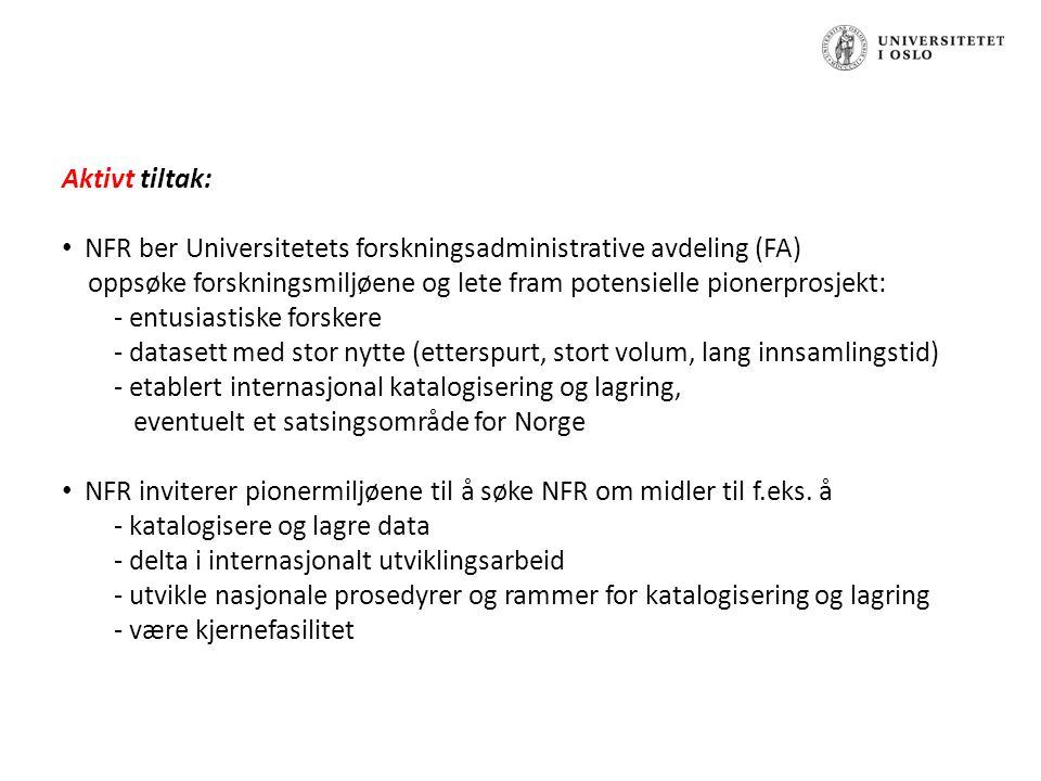 Aktivt tiltak: NFR ber Universitetets forskningsadministrative avdeling (FA) oppsøke forskningsmiljøene og lete fram potensielle pionerprosjekt: - entusiastiske forskere - datasett med stor nytte (etterspurt, stort volum, lang innsamlingstid) - etablert internasjonal katalogisering og lagring, eventuelt et satsingsområde for Norge NFR inviterer pionermiljøene til å søke NFR om midler til f.eks.