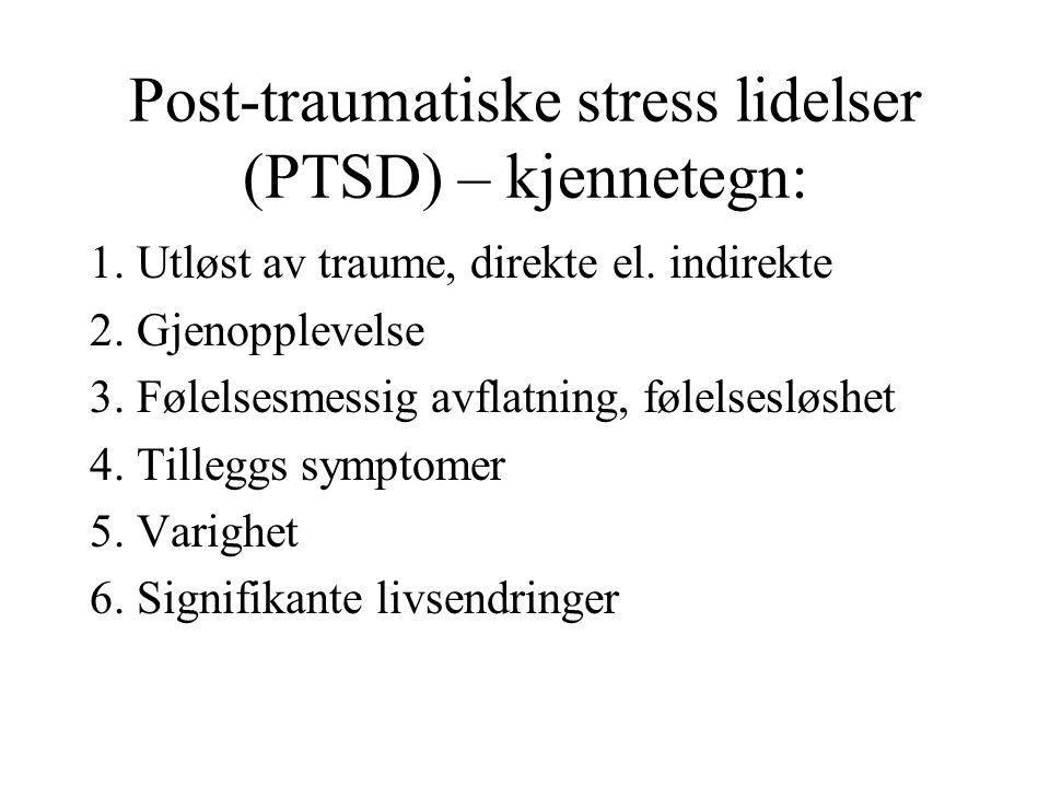 Post-traumatiske stress lidelser (PTSD) – kjennetegn: 1. Utløst av traume, direkte el. indirekte 2. Gjenopplevelse 3. Følelsesmessig avflatning, følel