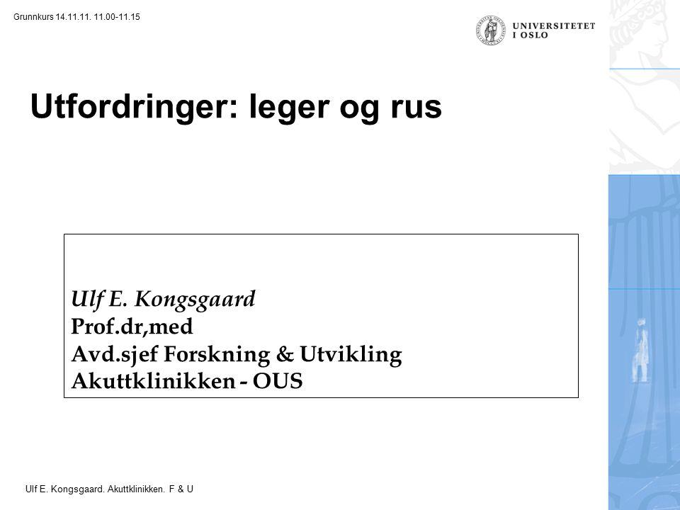 Felt for signatur (enhet, navn og tittel) Utfordringer: leger og rus Ulf E. Kongsgaard Prof.dr,med Avd.sjef Forskning & Utvikling Akuttklinikken - OUS
