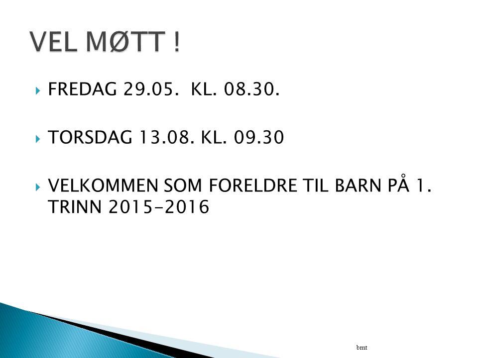  FREDAG 29.05. KL. 08.30.  TORSDAG 13.08. KL. 09.30  VELKOMMEN SOM FORELDRE TIL BARN PÅ 1. TRINN 2015-2016 bmt