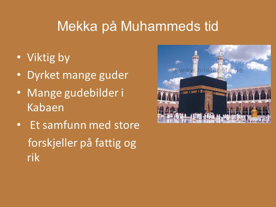 Mekka på Muhammeds tid Viktig by Dyrket mange guder Mange gudebilder i Kabaen Et samfunn med store forskjeller på fattig og rik