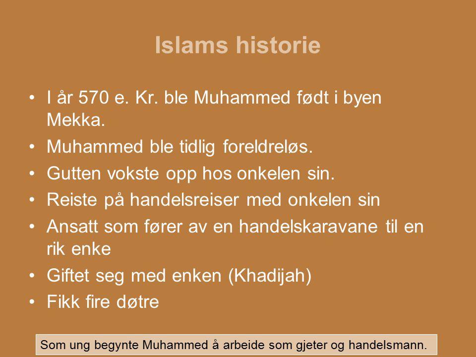Islams historie I år 570 e. Kr. ble Muhammed født i byen Mekka. Muhammed ble tidlig foreldreløs. Gutten vokste opp hos onkelen sin. Reiste på handelsr