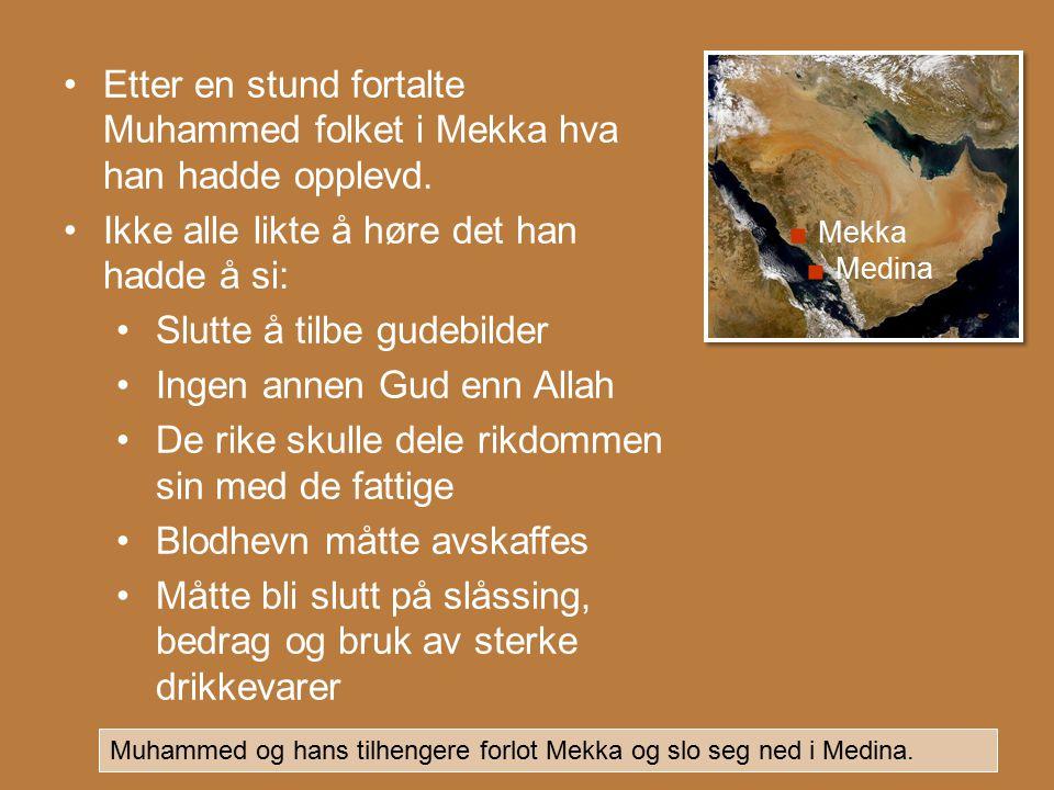 . Medina. Mekka Etter en stund fortalte Muhammed folket i Mekka hva han hadde opplevd. Ikke alle likte å høre det han hadde å si: Slutte å tilbe gudeb