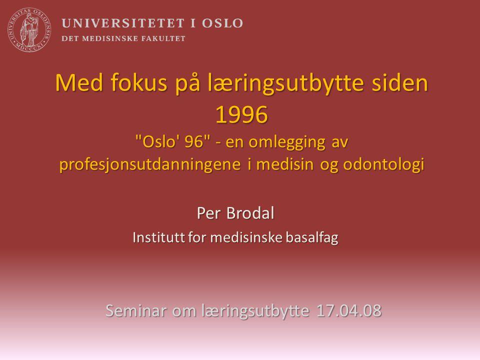 Med fokus på læringsutbytte siden 1996 Oslo 96 - en omlegging av profesjonsutdanningene i medisin og odontologi Per Brodal Institutt for medisinske basalfag Seminar om læringsutbytte 17.04.08
