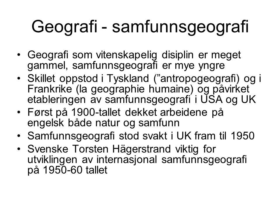 Geografi - samfunnsgeografi Geografi som vitenskapelig disiplin er meget gammel, samfunnsgeografi er mye yngre Skillet oppstod i Tyskland ( antropogeografi) og i Frankrike (la geographie humaine) og påvirket etableringen av samfunnsgeografi i USA og UK Først på 1900-tallet dekket arbeidene på engelsk både natur og samfunn Samfunnsgeografi stod svakt i UK fram til 1950 Svenske Torsten Hägerstrand viktig for utviklingen av internasjonal samfunnsgeografi på 1950-60 tallet