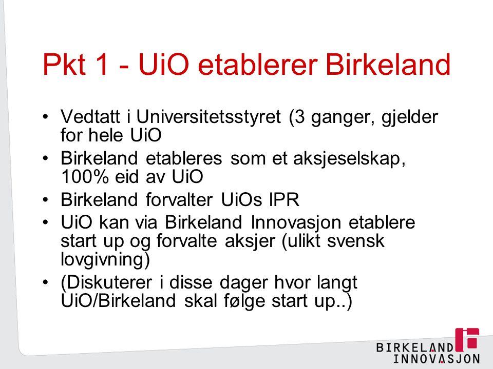 Pkt 1 - UiO etablerer Birkeland Vedtatt i Universitetsstyret (3 ganger, gjelder for hele UiO Birkeland etableres som et aksjeselskap, 100% eid av UiO Birkeland forvalter UiOs IPR UiO kan via Birkeland Innovasjon etablere start up og forvalte aksjer (ulikt svensk lovgivning) (Diskuterer i disse dager hvor langt UiO/Birkeland skal følge start up..)