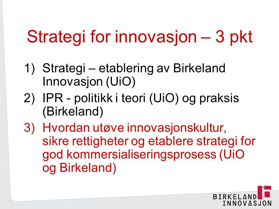 Strategi for innovasjon – 3 pkt 1)Strategi – etablering av Birkeland Innovasjon (UiO) 2)IPR - politikk i teori (UiO) og praksis (Birkeland) 3)Hvordan utøve innovasjonskultur, sikre rettigheter og etablere strategi for god kommersialiseringsprosess (UiO og Birkeland)