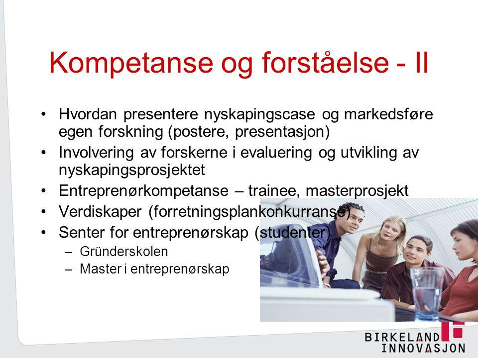 Kompetanse og forståelse - II Hvordan presentere nyskapingscase og markedsføre egen forskning (postere, presentasjon) Involvering av forskerne i evaluering og utvikling av nyskapingsprosjektet Entreprenørkompetanse – trainee, masterprosjekt Verdiskaper (forretningsplankonkurranse) Senter for entreprenørskap (studenter) –Gründerskolen –Master i entreprenørskap