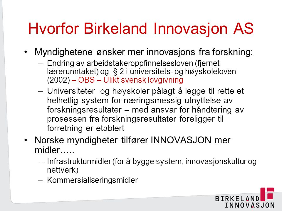 Hvorfor Birkeland Innovasjon AS Myndighetene ønsker mer innovasjons fra forskning: –Endring av arbeidstakeroppfinnelsesloven (fjernet lærerunntaket) og § 2 i universitets- og høyskoleloven (2002) – OBS – Ulikt svensk lovgivning –Universiteter og høyskoler pålagt å legge til rette et helhetlig system for næringsmessig utnyttelse av forskningsresultater – med ansvar for håndtering av prosessen fra forskningsresultater foreligger til forretning er etablert Norske myndigheter tilfører INNOVASJON mer midler…..