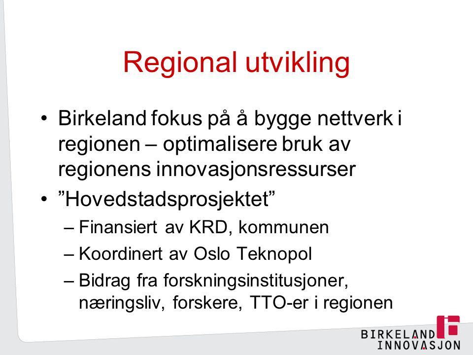 Regional utvikling Birkeland fokus på å bygge nettverk i regionen – optimalisere bruk av regionens innovasjonsressurser Hovedstadsprosjektet –Finansiert av KRD, kommunen –Koordinert av Oslo Teknopol –Bidrag fra forskningsinstitusjoner, næringsliv, forskere, TTO-er i regionen