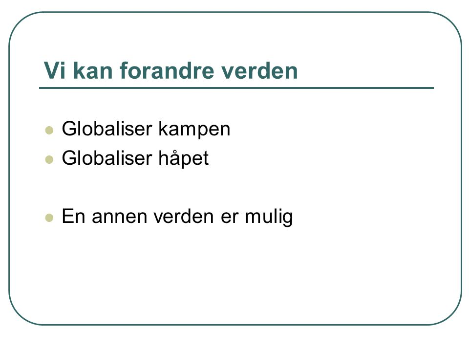 Vi kan forandre verden Globaliser kampen Globaliser håpet En annen verden er mulig