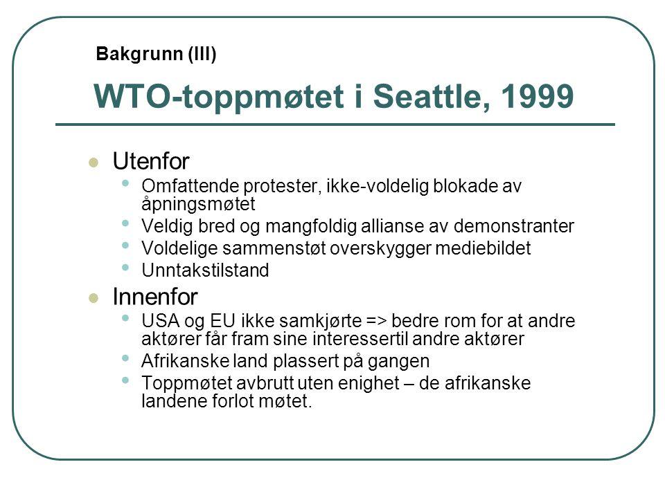 WTO-toppmøtet i Seattle, 1999 Utenfor Omfattende protester, ikke-voldelig blokade av åpningsmøtet Veldig bred og mangfoldig allianse av demonstranter Voldelige sammenstøt overskygger mediebildet Unntakstilstand Innenfor USA og EU ikke samkjørte => bedre rom for at andre aktører får fram sine interessertil andre aktører Afrikanske land plassert på gangen Toppmøtet avbrutt uten enighet – de afrikanske landene forlot møtet.