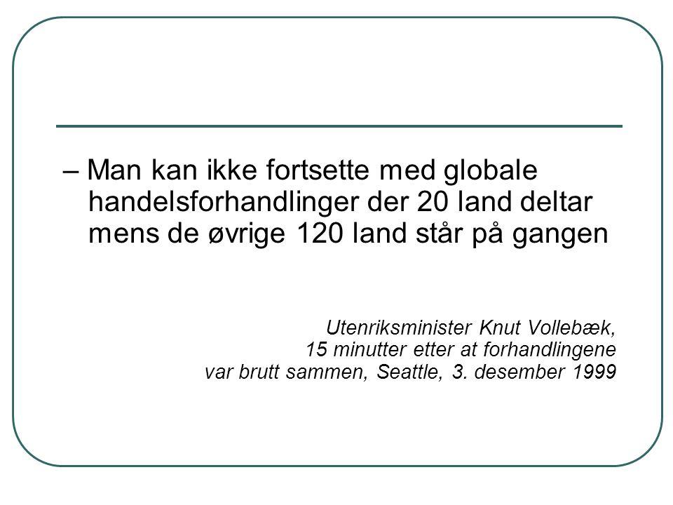 – Man kan ikke fortsette med globale handelsforhandlinger der 20 land deltar mens de øvrige 120 land står på gangen Utenriksminister Knut Vollebæk, 15 minutter etter at forhandlingene var brutt sammen, Seattle, 3.