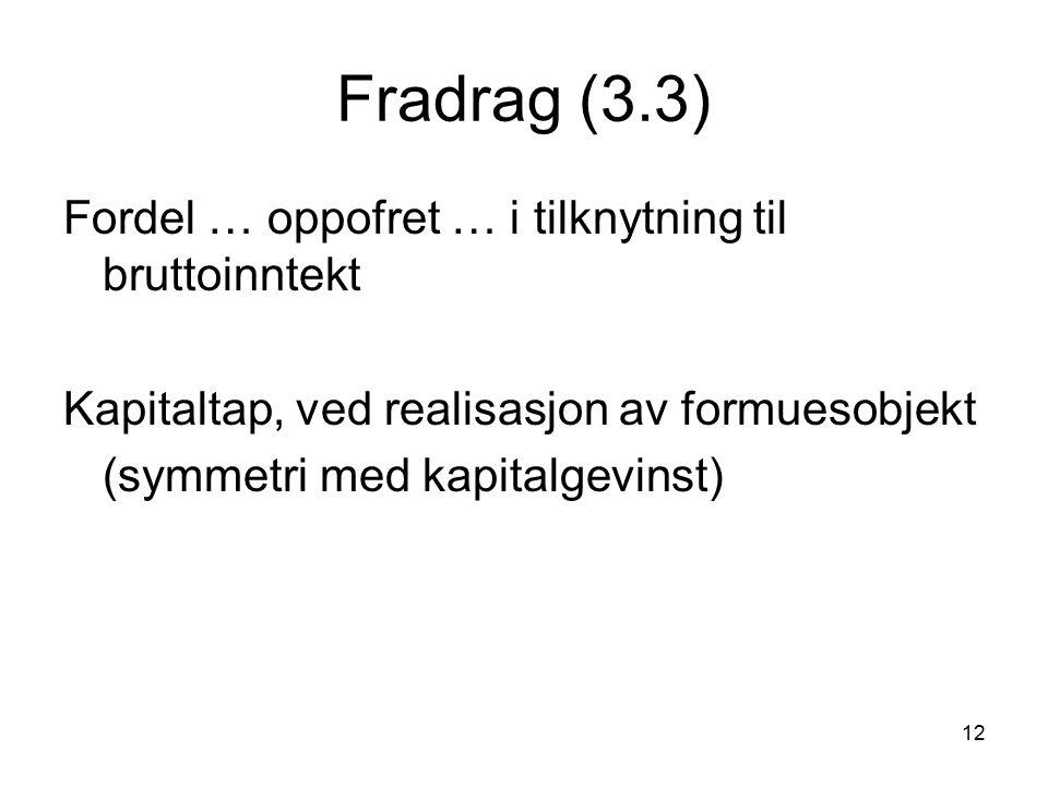 12 Fradrag (3.3) Fordel … oppofret … i tilknytning til bruttoinntekt Kapitaltap, ved realisasjon av formuesobjekt (symmetri med kapitalgevinst)