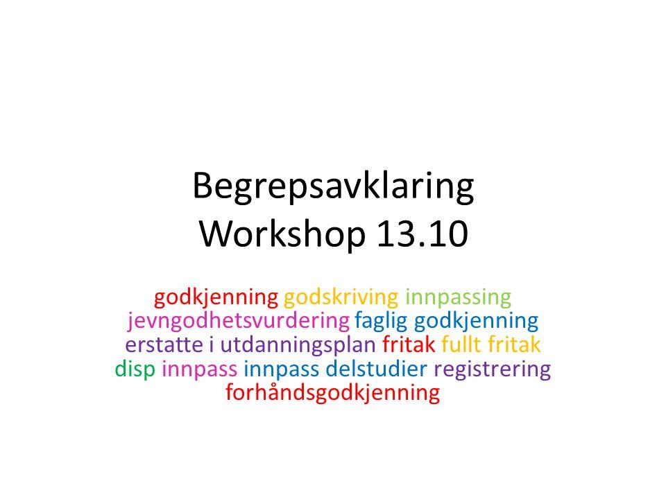 Begrepsavklaring Workshop 13.10 godkjenning godskriving innpassing jevngodhetsvurdering faglig godkjenning erstatte i utdanningsplan fritak fullt fritak disp innpass innpass delstudier registrering forhåndsgodkjenning