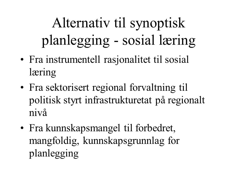 Alternativ til synoptisk planlegging - sosial læring Fra instrumentell rasjonalitet til sosial læring Fra sektorisert regional forvaltning til politisk styrt infrastrukturetat på regionalt nivå Fra kunnskapsmangel til forbedret, mangfoldig, kunnskapsgrunnlag for planlegging
