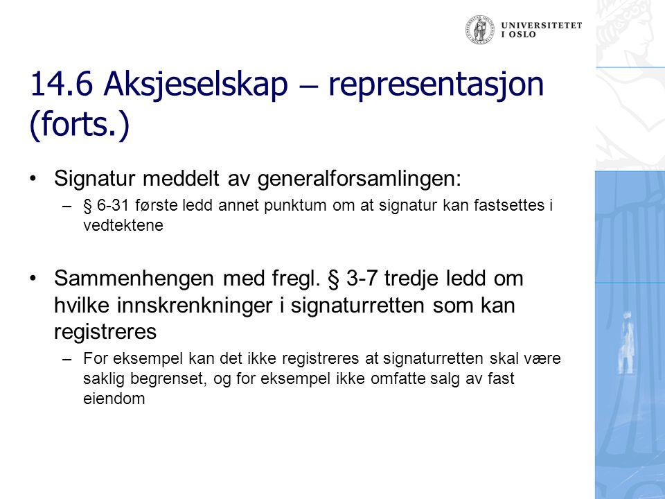 14.6 Aksjeselskap – representasjon (forts.) Signatur meddelt av generalforsamlingen: –§ 6-31 første ledd annet punktum om at signatur kan fastsettes i vedtektene Sammenhengen med fregl.