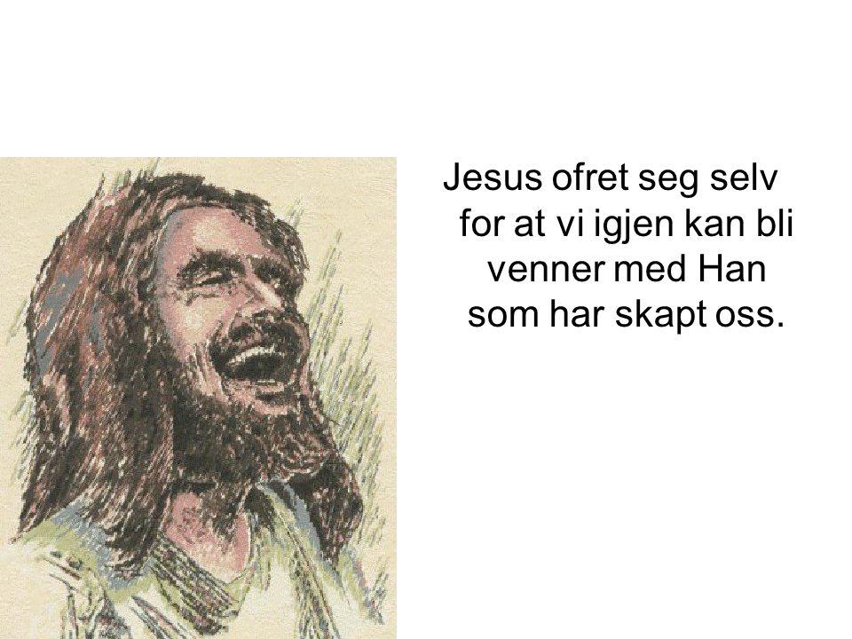 Jesus ofret seg selv for at vi igjen kan bli venner med Han som har skapt oss.