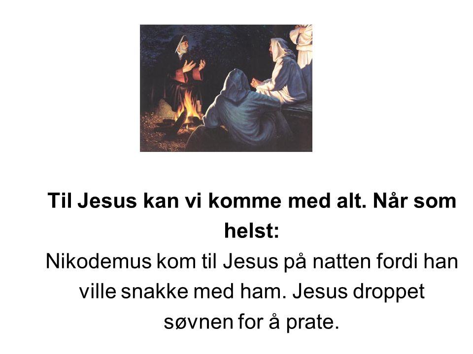 Til Jesus kan vi komme med alt. Når som helst: Nikodemus kom til Jesus på natten fordi han ville snakke med ham. Jesus droppet søvnen for å prate.