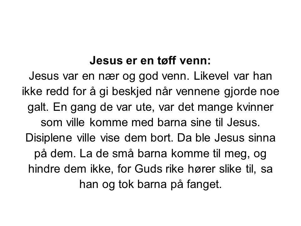 Jesus er en tøff venn: Jesus var en nær og god venn. Likevel var han ikke redd for å gi beskjed når vennene gjorde noe galt. En gang de var ute, var d