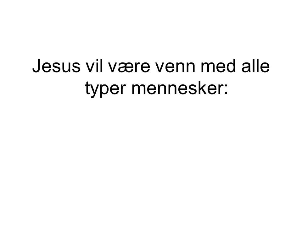 Jesus var venn med: Rike mennesker Fattige mennesker Dem som var utstøtt av samfunnet Jenter Barn Dem han visste ville svikte ham