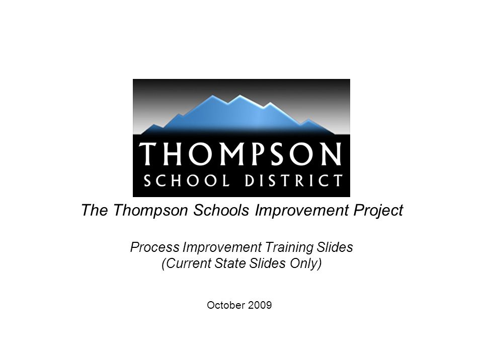 The Thompson Schools Improvement Project Process Improvement Training Slides (Current State Slides Only) October 2009