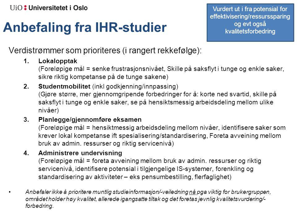 Anbefaling fra IHR-studier Verdistrømmer som prioriteres (i rangert rekkefølge): 1.Lokalopptak (Foreløpige mål = senke frustrasjonsnivået, Skille på saksflyt i tunge og enkle saker, sikre riktig kompetanse på de tunge sakene) 2.Studentmobilitet (inkl godkjenning/innpassing) (Gjøre større, mer gjennomgripende forbedringer for å: korte ned svartid, skille på saksflyt i tunge og enkle saker, se på hensiktsmessig arbeidsdeling mellom ulike nivåer) 3.Planlegge/gjennomføre eksamen (Foreløpige mål = hensiktmessig arbeidsdeling mellom nivåer, identifisere saker som krever lokal kompetanse ift spesialisering/standardisering, Foreta avveining mellom bruk av admin.