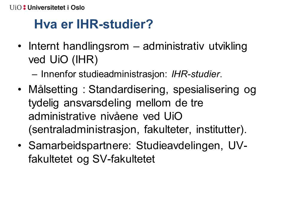 Hva er IHR-studier? Internt handlingsrom – administrativ utvikling ved UiO (IHR) –Innenfor studieadministrasjon: IHR-studier. Målsetting : Standardise