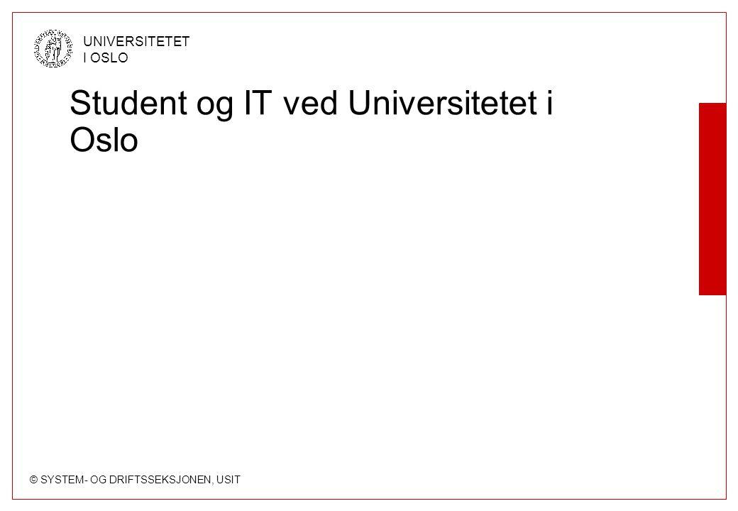 © SYSTEM- OG DRIFTSSEKSJONEN, USIT UNIVERSITETET I OSLO Student og IT ved Universitetet i Oslo