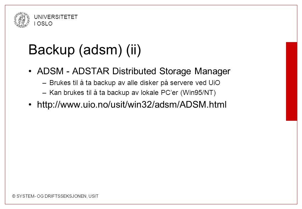 © SYSTEM- OG DRIFTSSEKSJONEN, USIT UNIVERSITETET I OSLO Backup (adsm) (ii) ADSM - ADSTAR Distributed Storage Manager –Brukes til å ta backup av alle disker på servere ved UiO –Kan brukes til å ta backup av lokale PC'er (Win95/NT) http://www.uio.no/usit/win32/adsm/ADSM.html