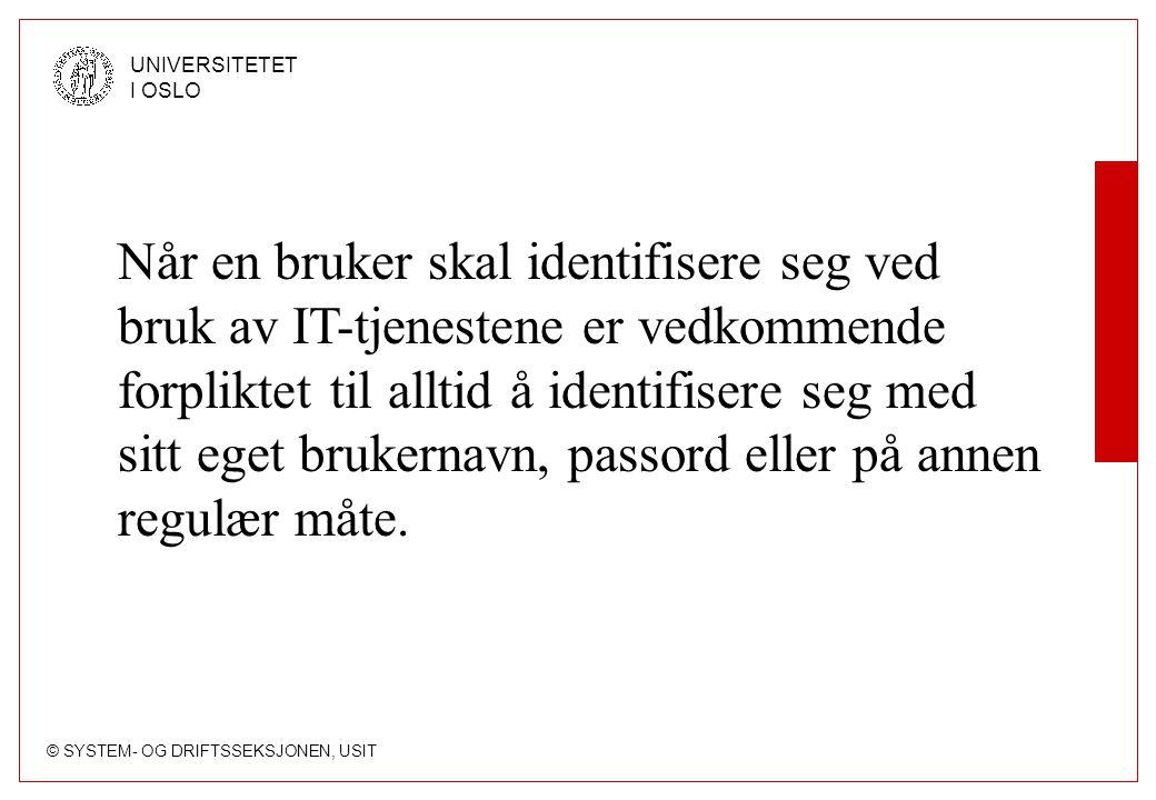 © SYSTEM- OG DRIFTSSEKSJONEN, USIT UNIVERSITETET I OSLO Når en bruker skal identifisere seg ved bruk av IT-tjenestene er vedkommende forpliktet til alltid å identifisere seg med sitt eget brukernavn, passord eller på annen regulær måte.
