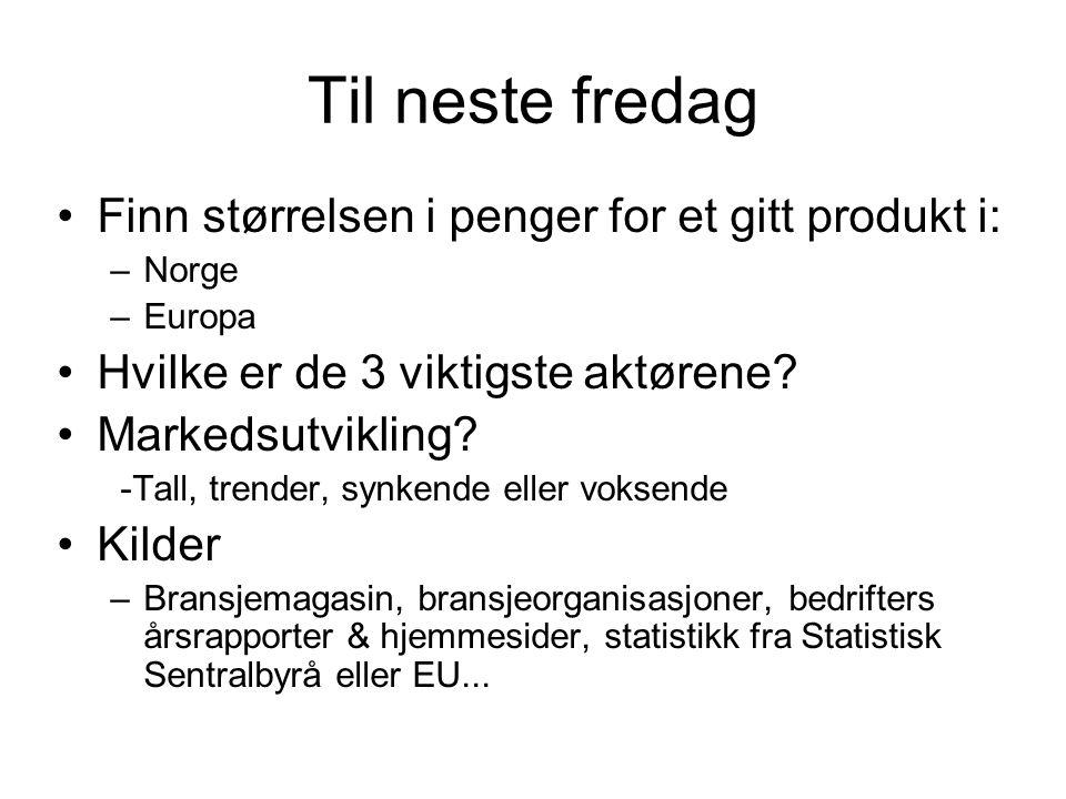Til neste fredag Finn størrelsen i penger for et gitt produkt i: –Norge –Europa Hvilke er de 3 viktigste aktørene? Markedsutvikling? -Tall, trender, s