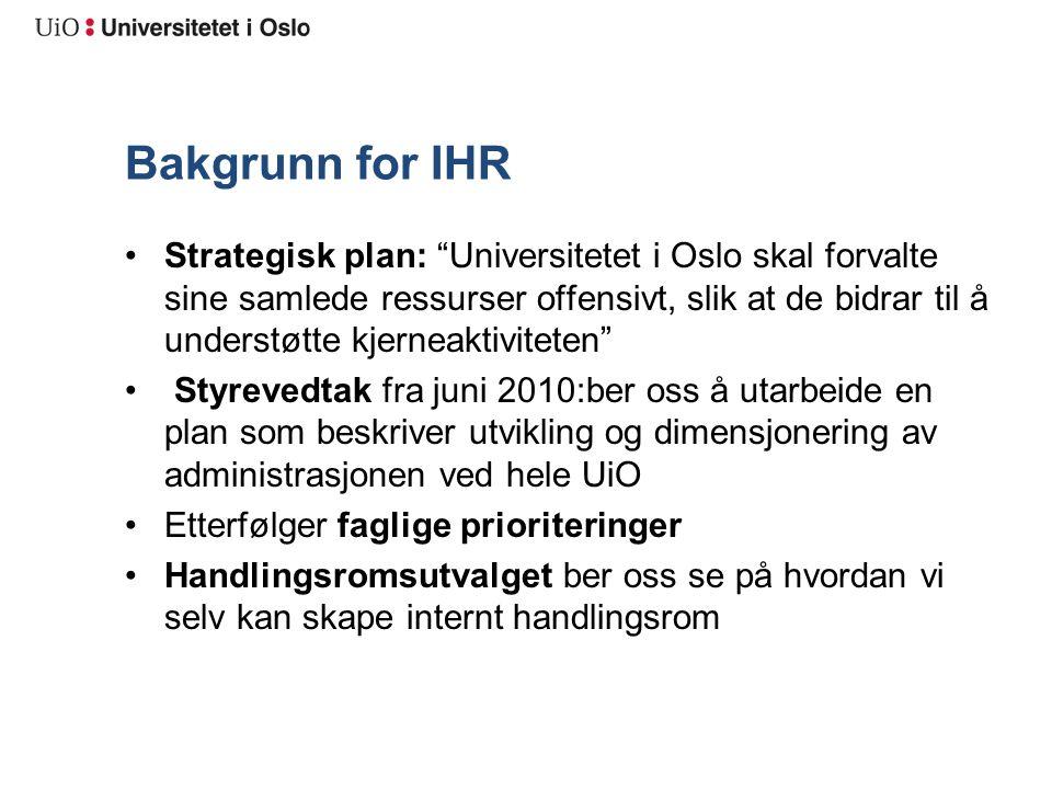 Bakgrunn for IHR Strategisk plan: Universitetet i Oslo skal forvalte sine samlede ressurser offensivt, slik at de bidrar til å understøtte kjerneaktiviteten Styrevedtak fra juni 2010:ber oss å utarbeide en plan som beskriver utvikling og dimensjonering av administrasjonen ved hele UiO Etterfølger faglige prioriteringer Handlingsromsutvalget ber oss se på hvordan vi selv kan skape internt handlingsrom