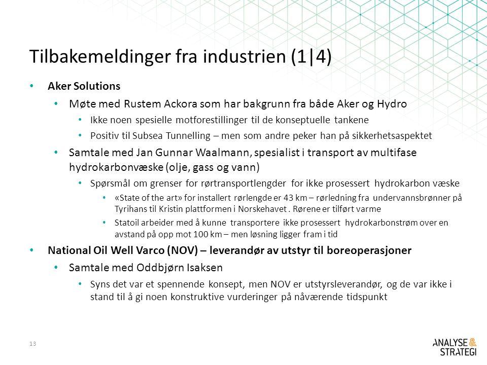 Tilbakemeldinger fra industrien (1|4) Aker Solutions Møte med Rustem Ackora som har bakgrunn fra både Aker og Hydro Ikke noen spesielle motforestillinger til de konseptuelle tankene Positiv til Subsea Tunnelling – men som andre peker han på sikkerhetsaspektet Samtale med Jan Gunnar Waalmann, spesialist i transport av multifase hydrokarbonvæske (olje, gass og vann) Spørsmål om grenser for rørtransportlengder for ikke prosessert hydrokarbon væske «State of the art» for installert rørlengde er 43 km – rørledning fra undervannsbrønner på Tyrihans til Kristin plattformen i Norskehavet.
