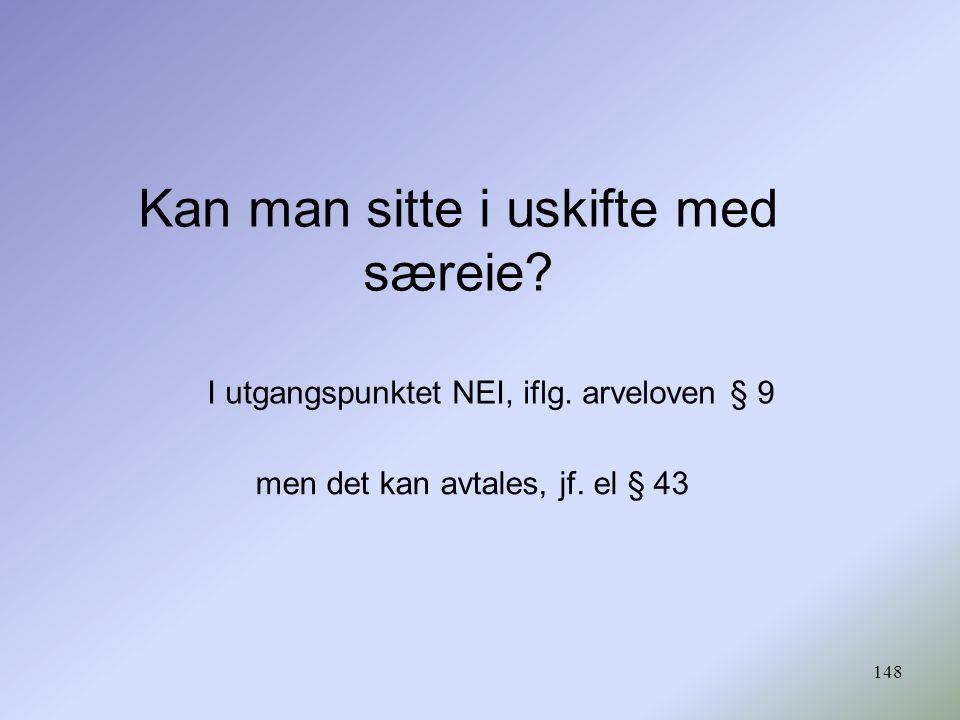 148 Kan man sitte i uskifte med særeie? I utgangspunktet NEI, iflg. arveloven § 9 men det kan avtales, jf. el § 43