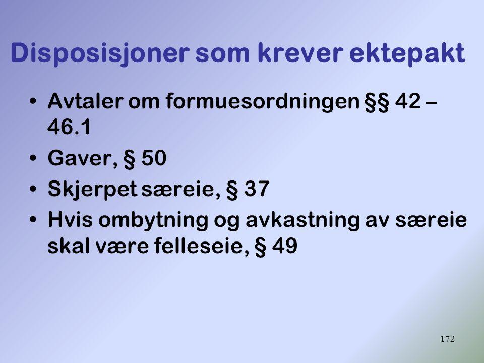 172 Disposisjoner som krever ektepakt Avtaler om formuesordningen §§ 42 – 46.1 Gaver, § 50 Skjerpet særeie, § 37 Hvis ombytning og avkastning av særei