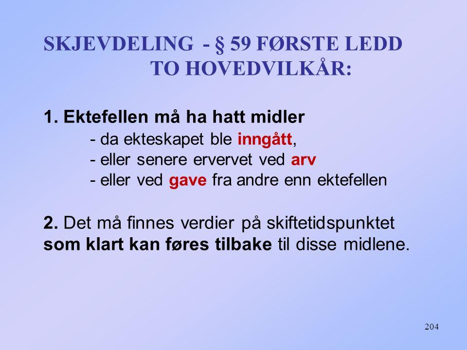 204 SKJEVDELING - § 59 FØRSTE LEDD TO HOVEDVILKÅR: 1. Ektefellen må ha hatt midler - da ekteskapet ble inngått, - eller senere ervervet ved arv - elle